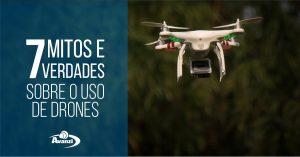 7 mitos e verdades sobre o uso de Drones - Grupo Avanzi